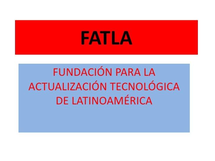FATLA<br />FUNDACIÓN PARA LA ACTUALIZACIÓN TECNOLÓGICA DE LATINOAMÉRICA<br />