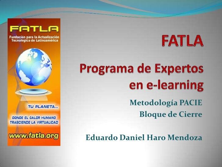 FATLAPrograma de Expertos en e-learning<br />Metodología PACIE<br />Bloque de Cierre<br />Eduardo Daniel Haro Mendoza<br />