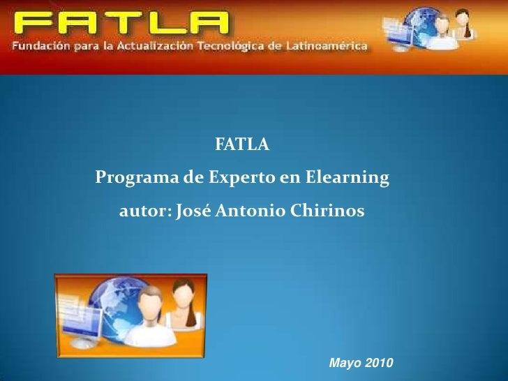 FATLAPrograma de Experto en Elearningautor: José Antonio Chirinos<br />Mayo 2010<br />