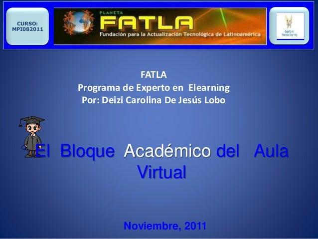Noviembre, 2011 CURSO: MPI082011 FATLA Programa de Experto en Elearning Por: Deizi Carolina De Jesús Lobo El Bloque Académ...