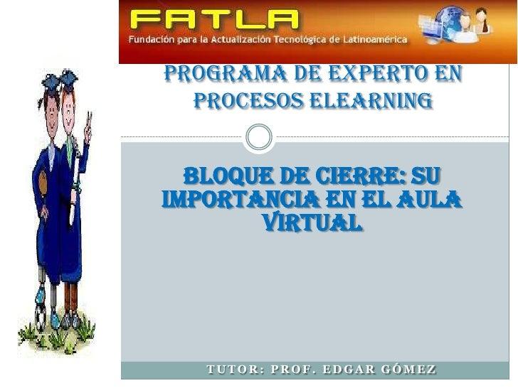Programa de Experto en Procesos Elearning<br />Bloque de cierre: su importancia en el aula virtual<br />Tutor: Prof. Edgar...