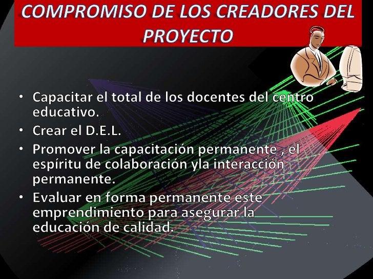 COMPROMISO DE LOS CREADORES DEL PROYECTO<br />Capacitar el total de los docentes del centro educativo.<br />Crear el D.E.L...