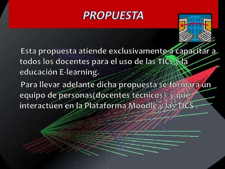 PROPUESTA<br /><br />     Esta propuesta atiende exclusivamente a capacitar a todos los docentes para el uso de las TICs ...