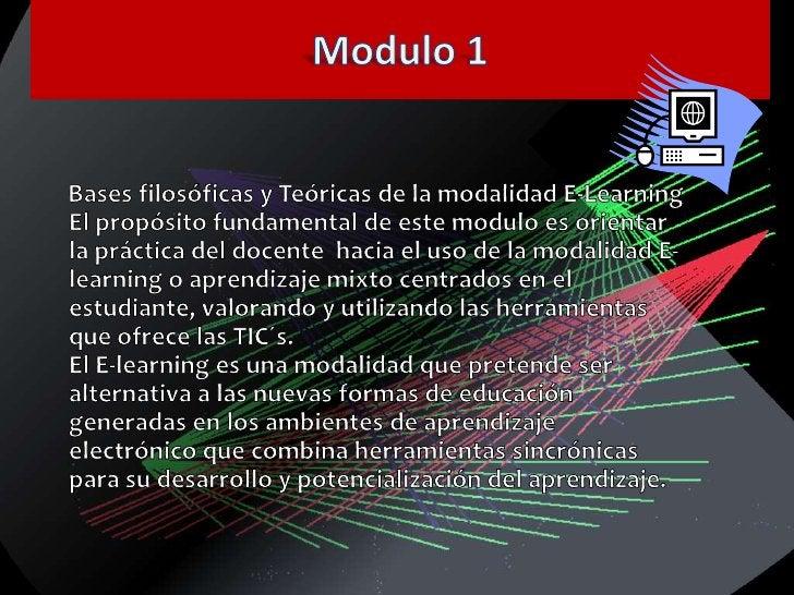 Modulo 1<br />     Bases filosóficas y Teóricas de la modalidad E-LearningEl propósito fundamental de este modulo es orien...