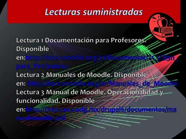 Lecturas suministradas<br />Lectura 1 Documentación para Profesores. Disponible en:http://docs.moodle.org/es/Documentaci%C...