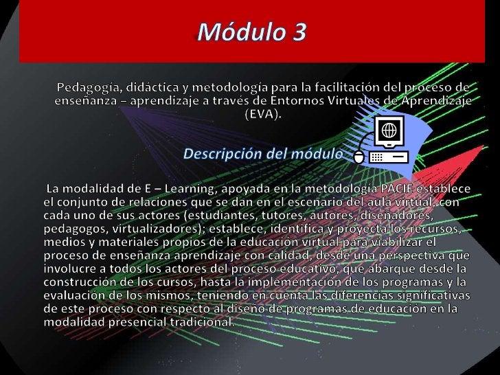 Módulo 3<br />Pedagogía, didáctica y metodología para la facilitación del proceso de enseñanza – aprendizaje a través de E...