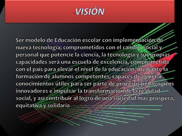 VISIÓN<br />     Ser modelo de Educación escolar con implementación de nueva tecnología; comprometidos con el cambio socia...