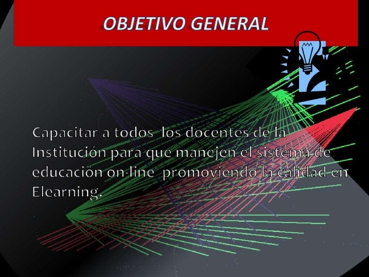 OBJETIVO GENERAL<br />    Capacitar a todos  los docentes de la Institución para que manejen el sistema de educación on-li...