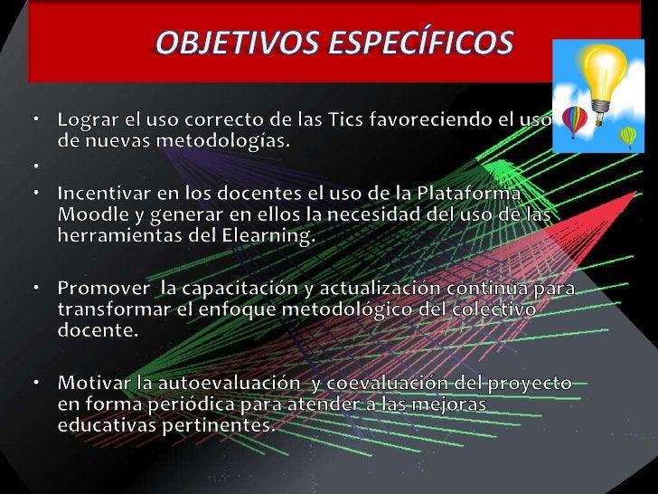 OBJETIVOS ESPECÍFICOS<br />Lograr el uso correcto de las Tics favoreciendo el uso de nuevas metodologías.<br /><br />Inc...