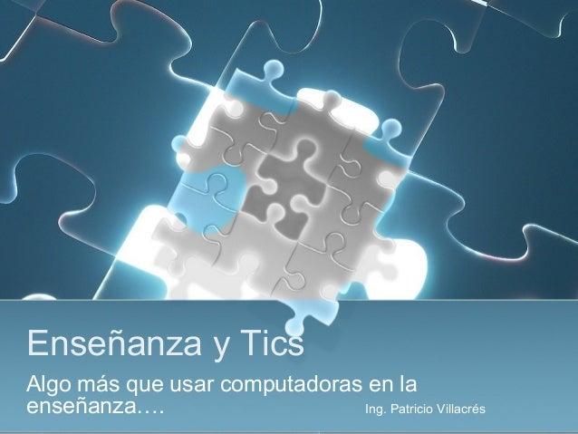 Enseñanza y TicsAlgo más que usar computadoras en laenseñanza….                    Ing. Patricio Villacrés