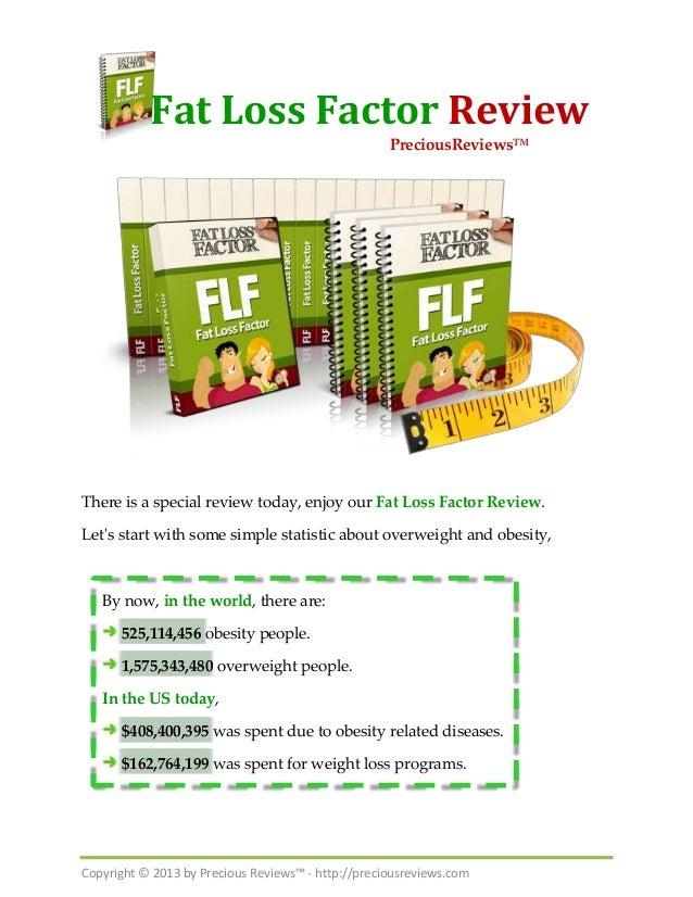 Copyright © 2013 by Precious Reviews™ - http://preciousreviews.comFat Loss Factor ReviewThere is a special review today, e...