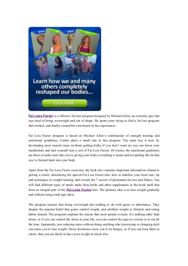 Fat Loss Factor is a effective fat loss program designed by Michael Allen, an everyday guy thatwas tired of being overweig...