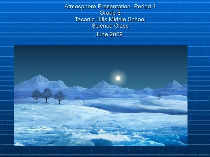 Atmosphere Presentation -Period 4             Grade 8    Taconic Hills Middle School          Science Class           June...