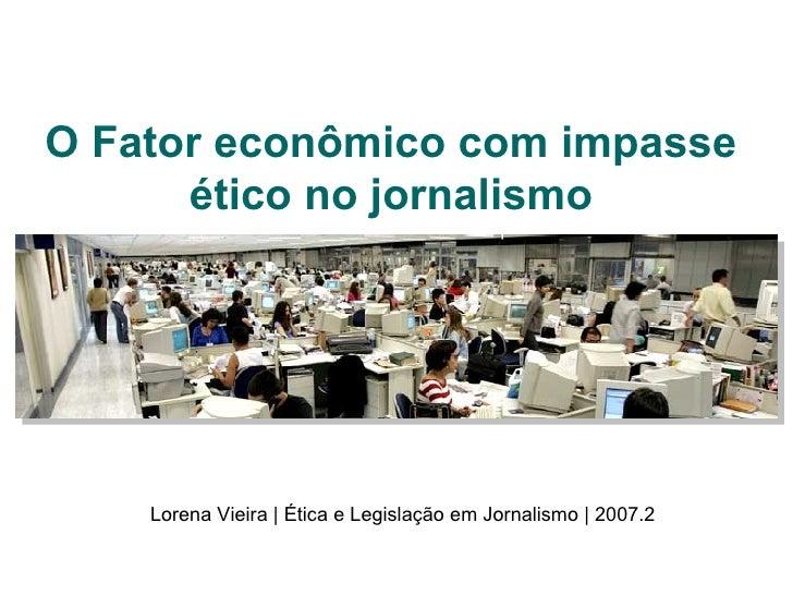 O Fator econômico com impasse ético no jornalismo Lorena Vieira | Ética e Legislação em Jornalismo | 2007.2