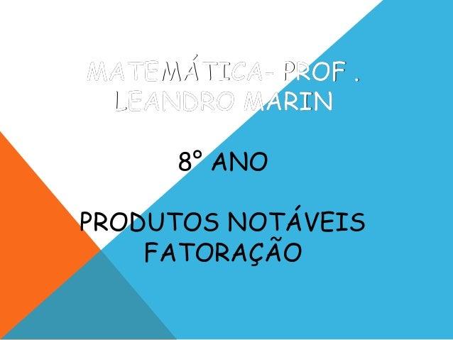 MATEMÁTICA- PROF .MATEMÁTICA- PROF . LEANDRO MARINLEANDRO MARIN 8° ANO PRODUTOS NOTÁVEIS FATORAÇÃO