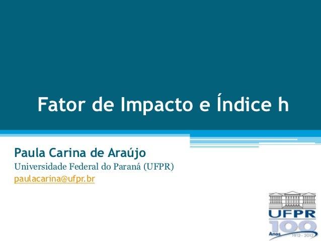 Fator de Impacto e Índice hPaula Carina de AraújoUniversidade Federal do Paraná (UFPR)paulacarina@ufpr.br