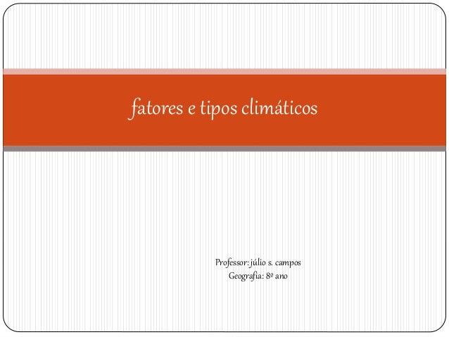 fatores e tipos climáticos Professor: júlio s. campos Geografia: 8º ano