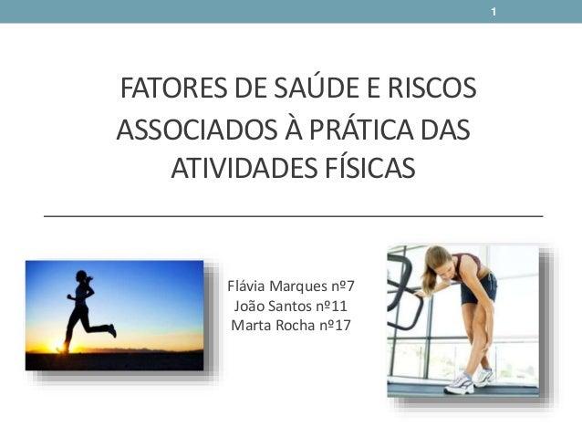 FATORES DE SAÚDE E RISCOS ASSOCIADOS À PRÁTICA DAS ATIVIDADES FÍSICAS Flávia Marques nº7 João Santos nº11 Marta Rocha nº17...