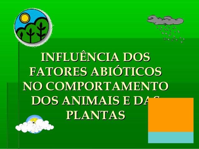 INFLUÊNCIA DOS FATORES ABIÓTICOSNO COMPORTAMENTO DOS ANIMAIS E DAS      PLANTAS