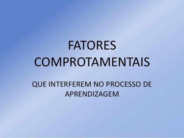 FATORES COMPROTAMENTAIS QUE INTERFEREM NO PROCESSO DE APRENDIZAGEM