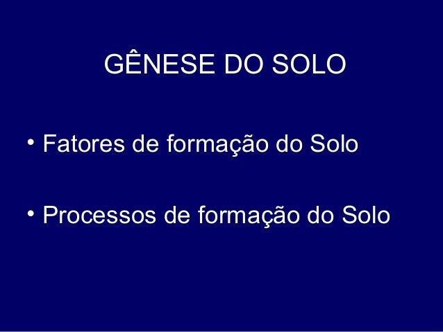 • Fatores de formação do Solo • Processos de formação do Solo GÊNESE DO SOLO