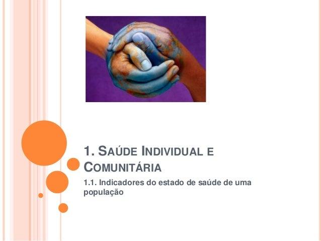 1. SAÚDE INDIVIDUAL E  COMUNITÁRIA  1.1. Indicadores do estado de saúde de uma  população