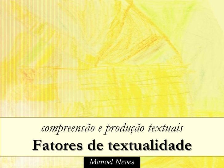 compreensão e produção textuaisFatores de textualidade           Manoel Neves