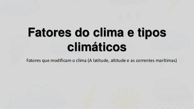 Fatores do clima e tipos      climáticosFatores que modificam o clima (A latitude, altitude e as correntes marítimas)
