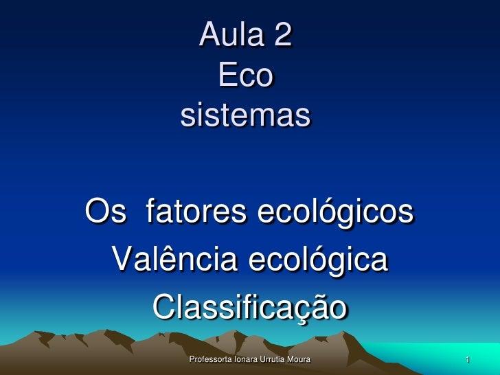 Aula 2          Eco       sistemas  Os fatores ecológicos  Valência ecológica     Classificação       Professorta Ionara U...
