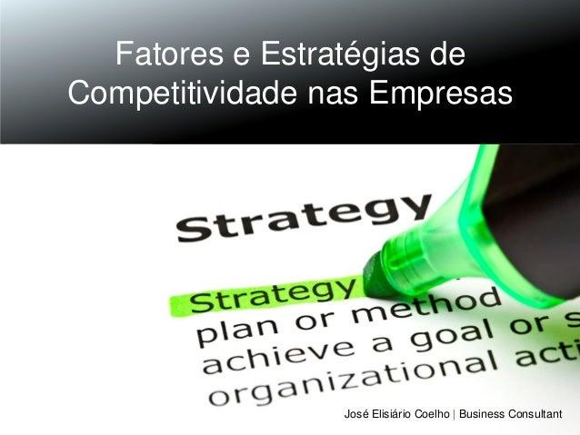 Fatores e Estratégias de Competitividade nas Empresas  José Elisiário Coelho | Business Consultant