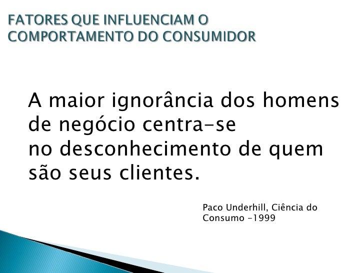 A maior ignorância dos homens de negócio centra-se no desconhecimento de quem são seus clientes. Paco Underhill, Ciência d...