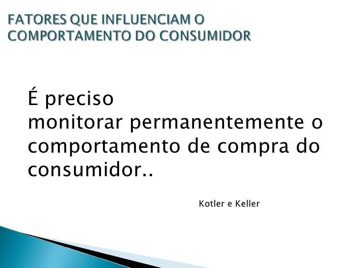 É preciso monitorar permanentemente o comportamento de compra do consumidor.. Kotler e Keller