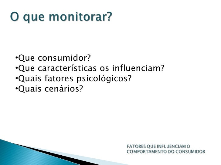 <ul><li>Que consumidor? </li></ul><ul><li>Que características os influenciam? </li></ul><ul><li>Quais fatores psicológicos...