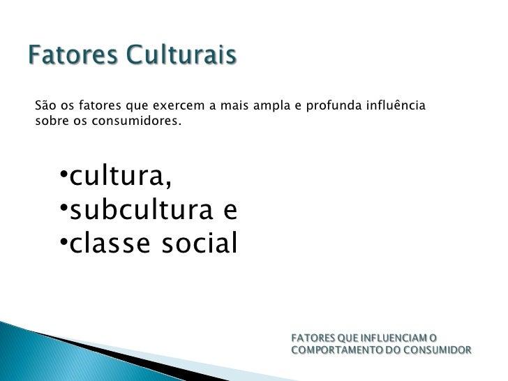 São os fatores que exercem a mais ampla e profunda influência sobre os consumidores. <ul><li>cultura,  </li></ul><ul><li>s...