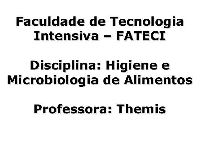 Faculdade de Tecnologia Intensiva – FATECI Disciplina: Higiene e Microbiologia de Alimentos Professora: Themis