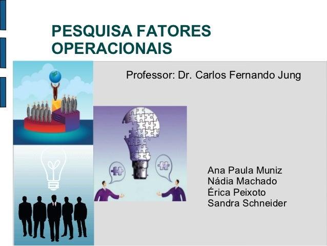 PESQUISA FATORESOPERACIONAIS       Professor: Dr. Carlos Fernando Jung                       Ana Paula Muniz              ...