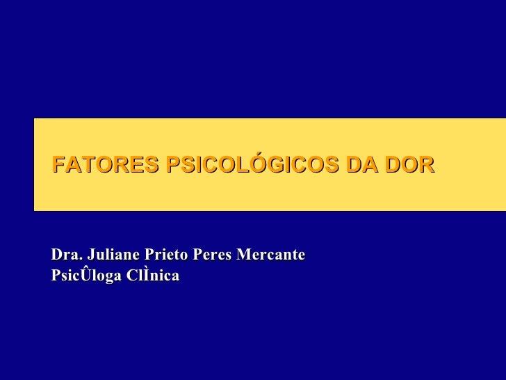 FATORES PSICOLÓGICOS DA DOR Dra. Juliane Prieto Peres Mercante  Psicóloga Clínica