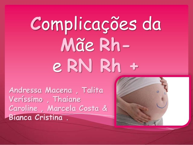 Complicações da Mãe Rh- e RN Rh + Andressa Macena , Talita Veríssimo , Thaiane Caroline , Marcela Costa & Bianca Cristina .
