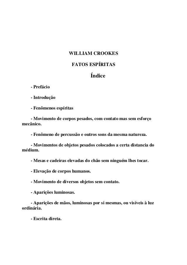 WILLIAM CROOKES  FATOS ESPÍRITAS  Índice  - Prefácio  - Introdução  - Fenômenos espíritas  - Movimento de corpos pesados, ...