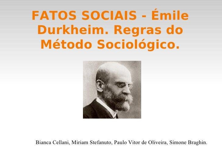 FATOS SOCIAIS - Émile Durkheim. Regras do Método Sociológico. <ul><li>Bianca Cellani, Miriam Stefanuto, Paulo Vitor de Oli...