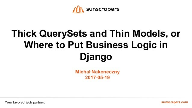 sunscrapers.comYour favored tech partner. Thick QuerySets and Thin Models, or Where to Put Business Logic in Django Michał...