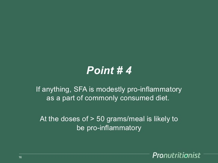 Point # 4     If anything, SFA is modestly pro-inflammatory         as a part of commonly consumed diet.      At the doses...