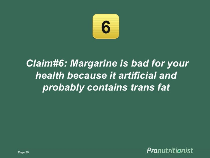 6     Claim#6: Margarine is bad for your       health because it artificial and        probably contains trans fatPage 20