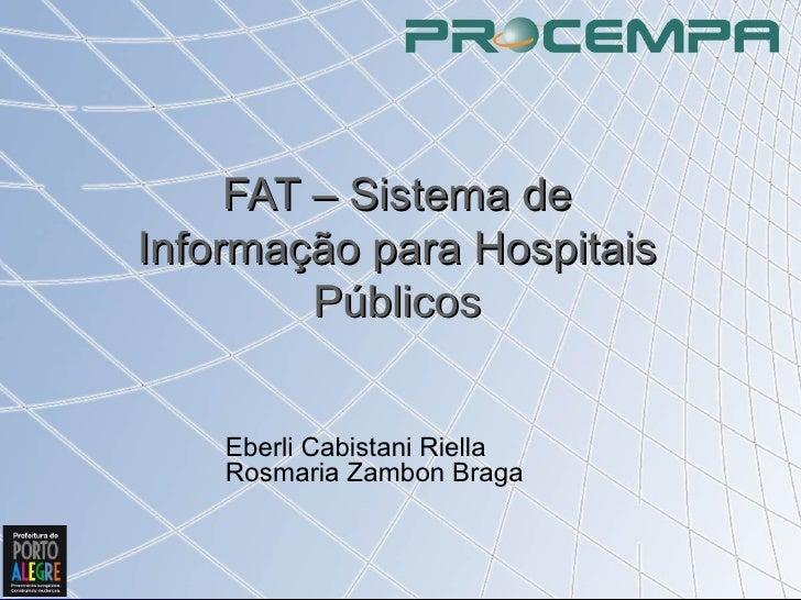 FAT – Sistema de Informação para Hospitais Públicos Eberli Cabistani Riella Rosmaria Zambon Braga