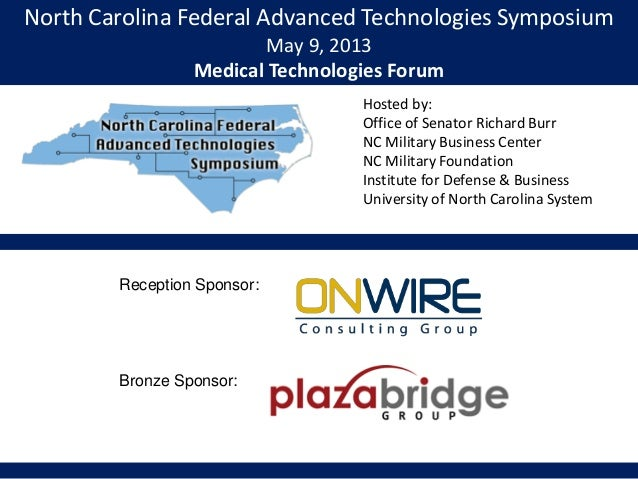 North Carolina Federal Advanced Technologies SymposiumMay 9, 2013Medical Technologies ForumHosted by:Office of Senator Ric...