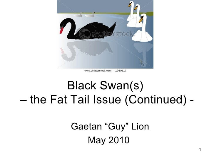 """Black Swan(s)  – the Fat Tail Issue (Continued) - Gaetan """"Guy"""" Lion May 2010"""