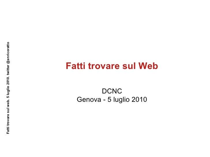 Fatti trovare sul Web Fatti trovare sul web. 5 luglio 2010. twitter @enricoratto DCNC Genova - 5 luglio 2010