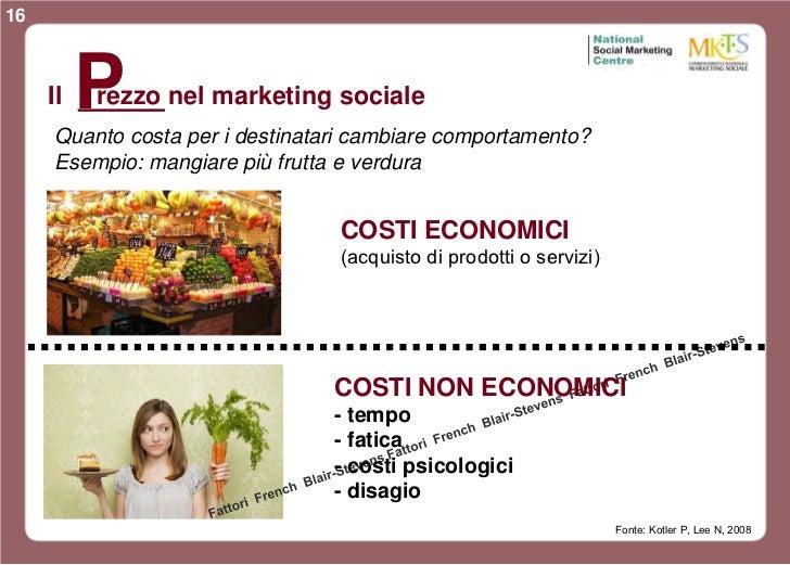 16     Il   P          rezzo nel marketing sociale     Quanto costa per i destinatari cambiare comportamento?     Esempio:...