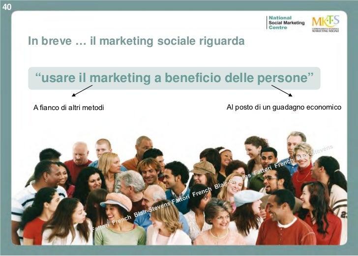 """40     In breve … il marketing sociale riguarda      """"usare il marketing a beneficio delle persone""""     A fianco di altri ..."""