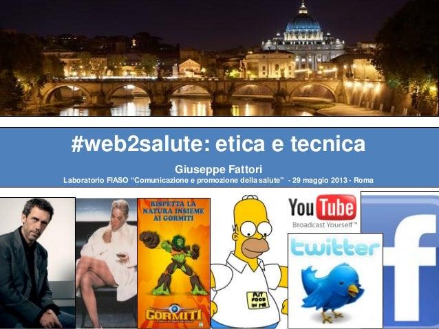"""#web2salute: etica e tecnicaGiuseppe FattoriLaboratorio FIASO """"Comunicazione e promozione della salute"""" - 29 maggio 2013 -..."""
